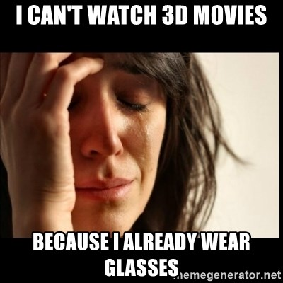 First World Problems - I Can'T watch 3d Movies because i already wear glasses