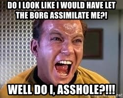 Screaming Captain Kirk - Do I look like I would have let the borg assimilate me?! Well do I, Asshole?!!!