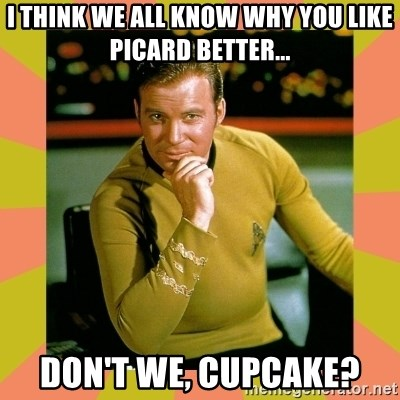 Captain Kirk - I think we all know why you like picard better... don't we, cupcake?