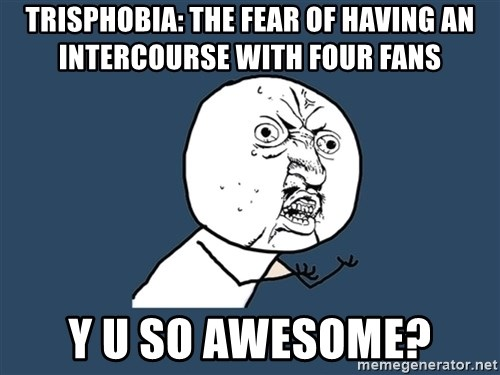 Y U No - Trisphobia: the fear of having an intercourse with four fans y u so awesome?