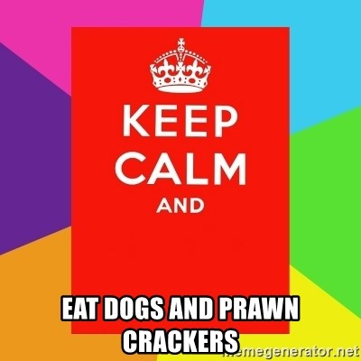 Keep calm and -  EAT DOGS AND PRAWN CRACKERS