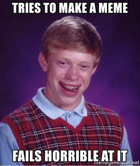 Bad Luck Brian - Tries to make a meme fails horrible at it