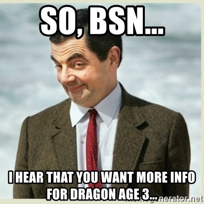 MR bean - so, BSN... i hear that you want more info for dragon age 3...