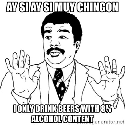 AY SI - ay si ay si muy chingon I only drink beers with 8% alcohol content