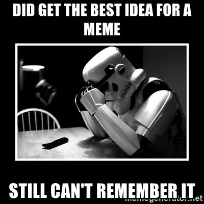 Sad Trooper - Did get the best idea for a meme still can't remember it