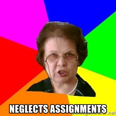 teacher -  NEGLECTS ASSIGNMENTS