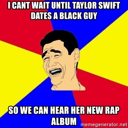 journalist - i cant wait until taylor swift dates a black guy so we can hear her new rap album