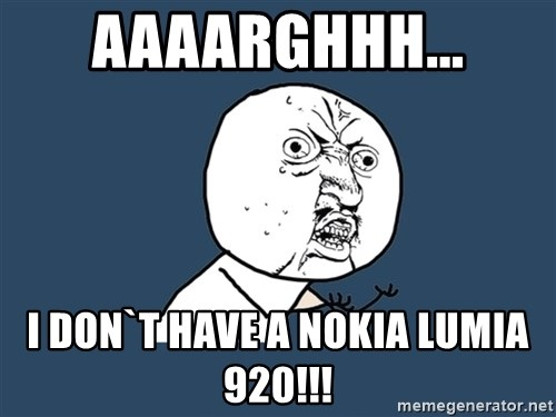 Y U No - aaaarghhh... i don`t have a nokia lumia 920!!!