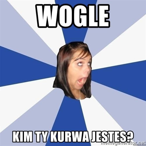 Annoying Facebook Girl - WOGLE KIM TY KURWA JESTES?