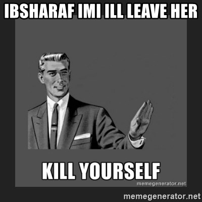 kill yourself guy - IBSHARAF IMI ILL LEAVE HER