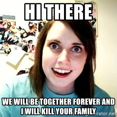 overly attached girl - hi there  we will be together forever and i will kill your family