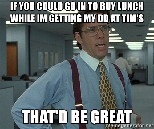Bill Lumbergh - If you could go in to buy lunch while im getting my DD at tim's That'd be great