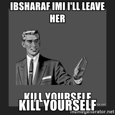 kill yourself guy - IBSHARAF IMI I'LL LEAVE HER Kill yourself