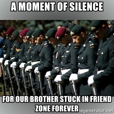 Moment Of Silence - A MOment of Silence For OUr brother stuck in friend zone forever