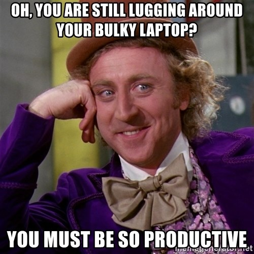 Willy Wonka - Oh, you are still lugging around your bulky laptop? you must be so productive