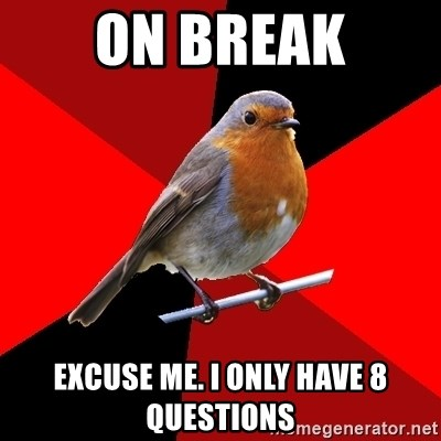 Retail Robin - on break Excuse me. i only have 8 questions