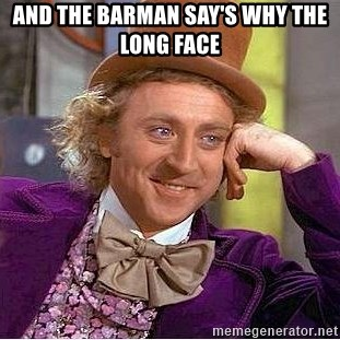 Willy Wonka - and the barman say's why the long face
