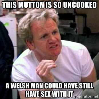 Gordon Ramsay - this mutton is so uncooked a welsh man could have still have sex with it