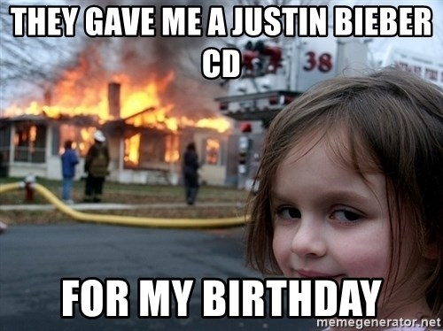Disaster Girl - they gave me a justin bieber cd for my birthday