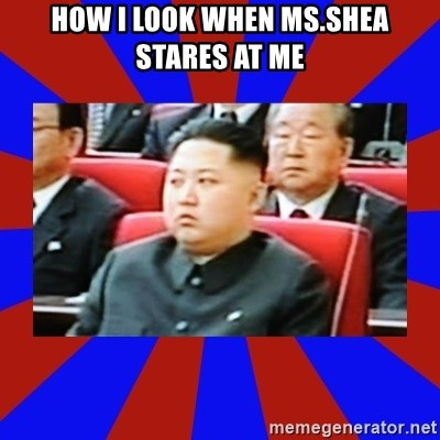 kim jong un - HOW I LOOK WHEN MS.SHEA STARES AT ME