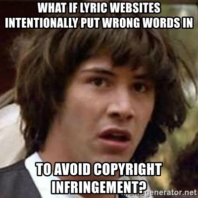 Conspiracy Keanu - what if lyric websites intentionally put wrong words in to avoid copyright INFRINGEMENT?