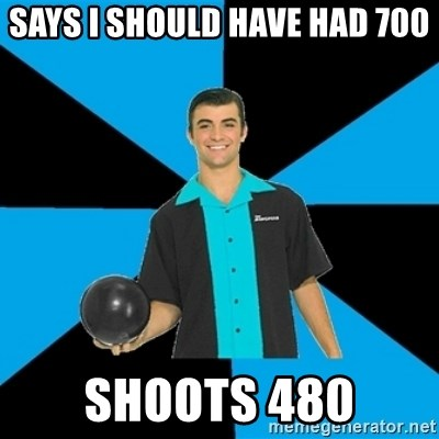Annoying Bowler Guy  - Says I should Have had 700 Shoots 480