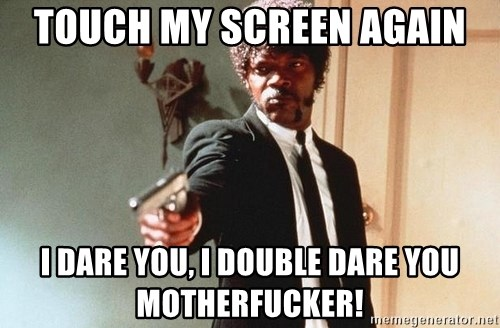 I double dare you - Touch my screen again I dare you, I double dare you Motherfucker!