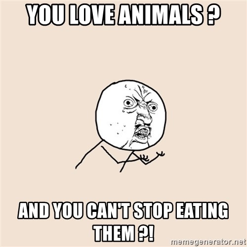 Y U No - you love animals ? and you can't stop eating them ?!