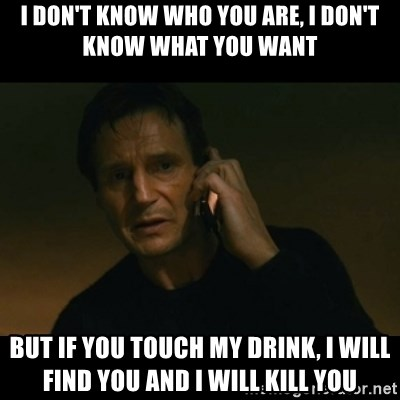 liam neeson taken - I don't know who you are, I don't know what you want But if you touch my drink, i will find you and i will kill you