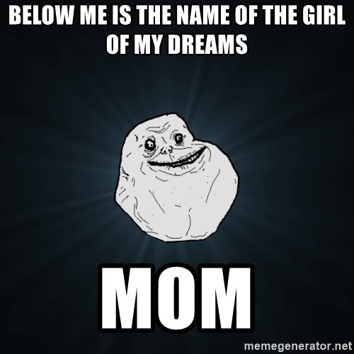 Forever Alone - below me is the name of the girl of my dreams mom