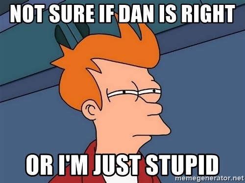 Futurama Fry - not sure if dan is right or i'm just stupid