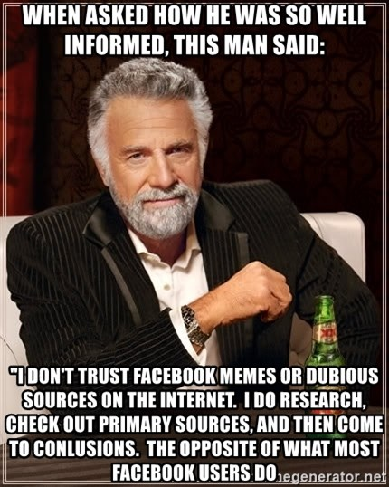 "The Most Interesting Man In The World - When asked how he was so well informed, this man said: ""I don't trust facebook memes or dubious sources on the internet.  i do research, check out primary sources, and then come to conlusions.  the opposite of what most facebook users do"