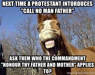 "Horse - Next time a protestant intorduces ""Call no man father"" Ask them who the commandment ""Honour Thy Father and Mother"" applies to?"
