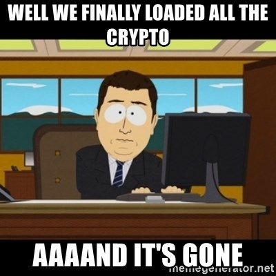 and they're gone - Well We FINALLY LOADED ALL THE CRYPTO AAAAND IT'S GONE