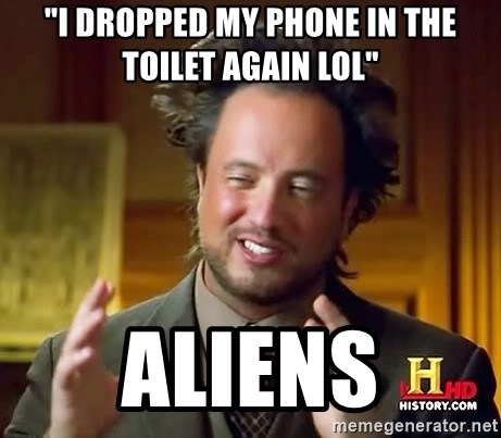 """Ancient Aliens - """"I dropped my phone in the toilet again lol"""" Aliens"""