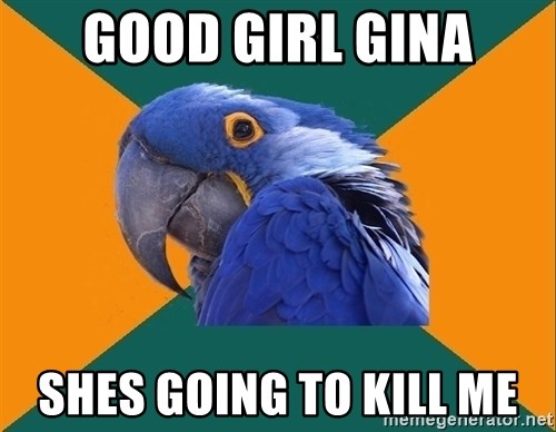 Paranoid Parrot - Good Girl Gina Shes going to kill me
