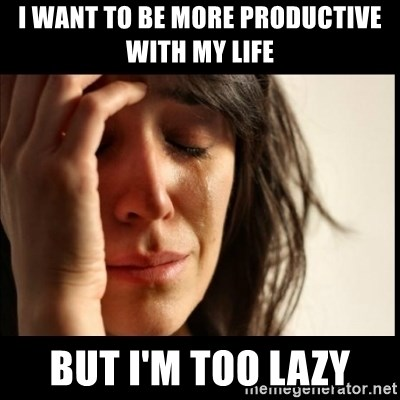 First World Problems - I want to be more productive with my life But I'm too lazy