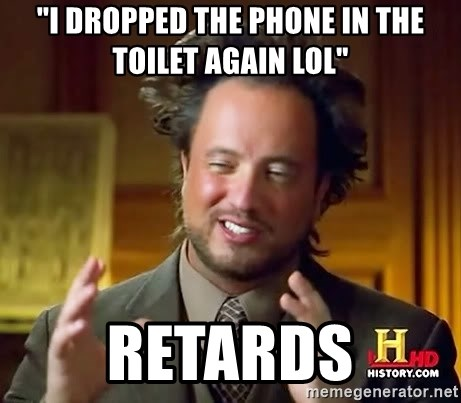 """Ancient Aliens - """"i dropped the phone in the toilet again LOl"""" retards"""