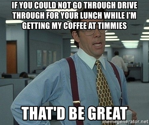 Bill Lumbergh - If you could not go through drive through for your lunch while i'm getting my coffee at timmies that'd be great