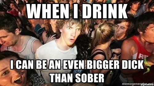 -Sudden Clarity Clarence - when i drink i can be an even bigger dick than sober