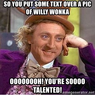 Willy Wonka - So you put some text over a pic of willy wonka oooooooh! you're soooo talented!