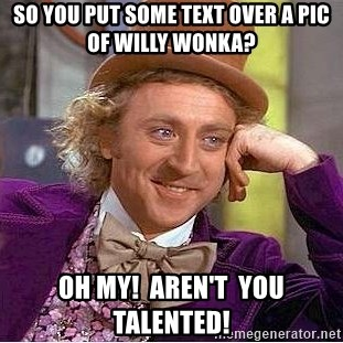 Willy Wonka - so you put some text over a pic of willy wonka? oh my!  aren't  you talented!