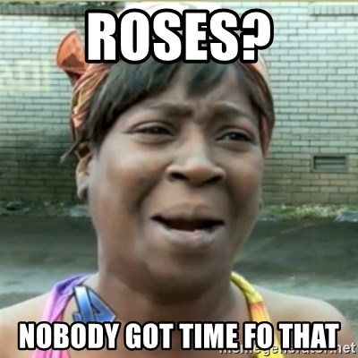 Ain't Nobody got time fo that - Roses? nobody got time fo that