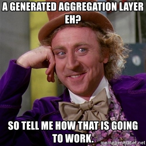 Willy Wonka - A Generated Aggregation layer eh? So tell me how that is going to work.
