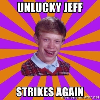 Unlucky Brian Strikes Again - unlucky Jeff strikes again