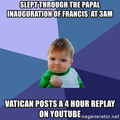 Success Kid - slept THROUGH the Papal Inauguration of Francis  at 3am Vatican posts a 4 hour replay on youtube