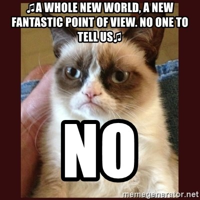 Tard the Grumpy Cat - ♫A whole new world, a new fantastic point of view. no one to tell us♫ NO