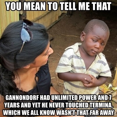 skeptical black kid - you mean to tell me that gannondorf had unlimited power and 7 years and yet he never touched Termina, which we all know wasn't that far away
