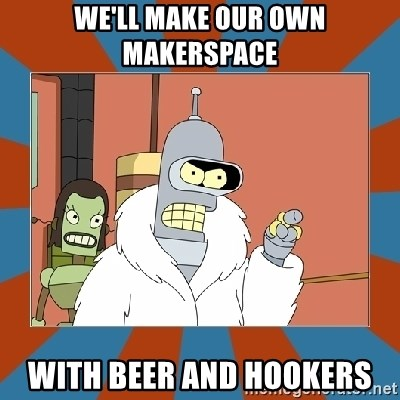 Blackjack and hookers bender - we'll make our own makerspace with beer and hookers