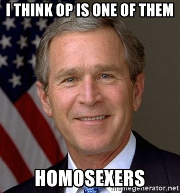 George Bush - I think op is ONE OF THEM Homosexers